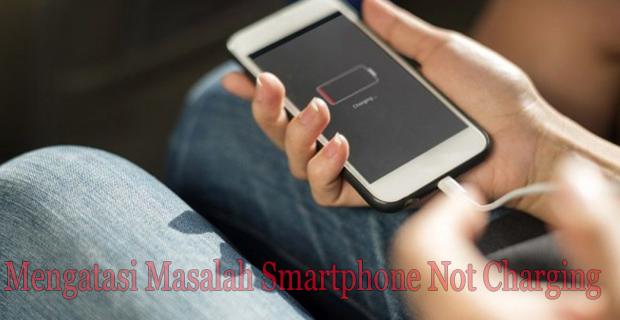 Mengatasi Masalah Smartphone Not Charging